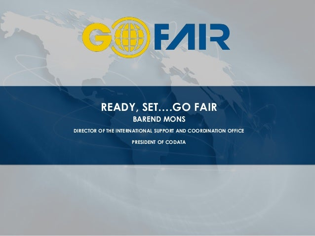 READY, SET….GO FAIR BAREND MONS DIRECTOR OF THE INTERNATIONAL SUPPORT AND COORDINATION OFFICE PRESIDENT OF CODATA