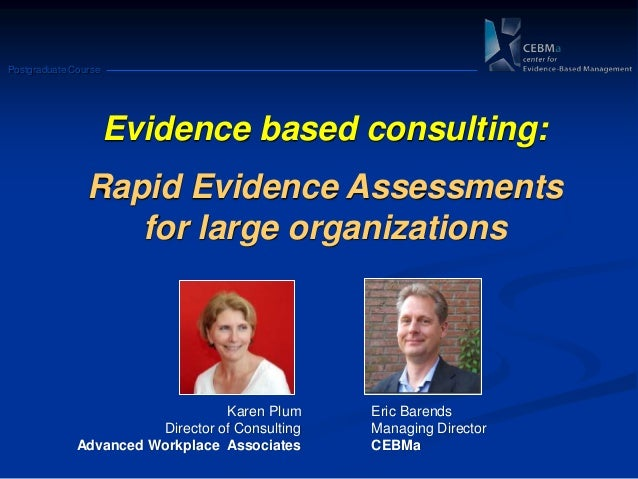Postgraduate Course Evidence based consulting: Rapid Evidence Assessments for large organizations Karen Plum Director of C...