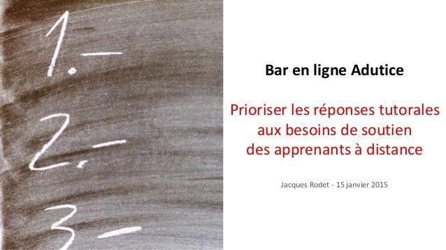 Bar en ligne Adutice Prioriser les réponses tutorales aux besoins de soutien des apprenants à distance Jacques Rodet - 15 ...