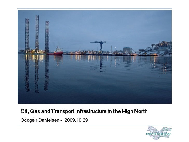 Oil, Gas and Transport Infrastructure in the High North Oddgeir Danielsen – 2009.10.29