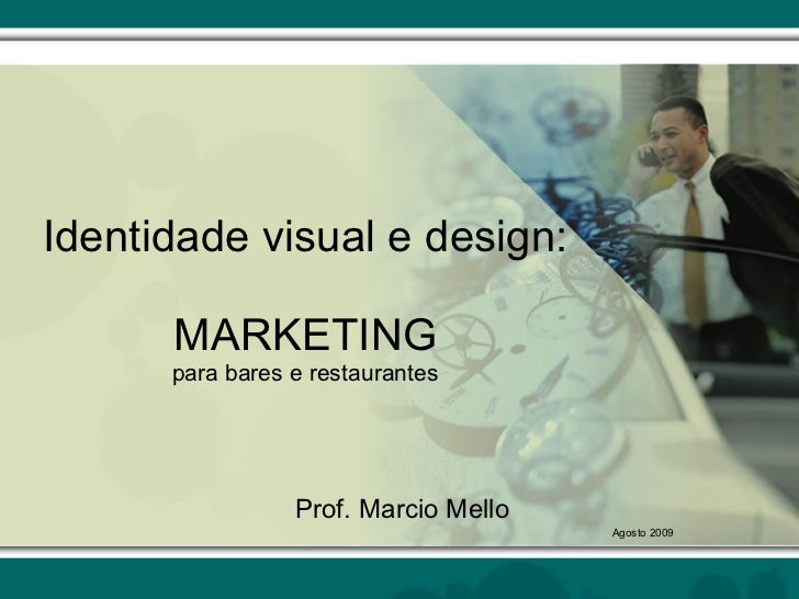 Identidade visual e design: MARKETING para bares e restaurantes Prof. Marcio Mello Agosto 2009