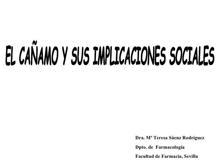 EL CAÑAMO Y SUS IMPLICACIONES SOCIALES Dra. Mª Teresa Sáenz Rodríguez Dpto. de  Farmacología  Facultad de Farmacia, Sevilla