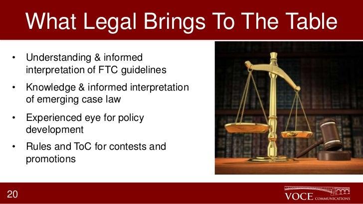 What Legal Brings To The Table• Understanding & informed  interpretation of FTC guidelines• Knowledge & informed interpret...