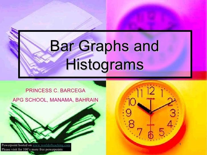 Bar Graphs and Histograms PRINCESS C. BARCEGA APG SCHOOL, MANAMA, BAHRAIN Powerpoint hosted on  www.worldofteaching.com Pl...