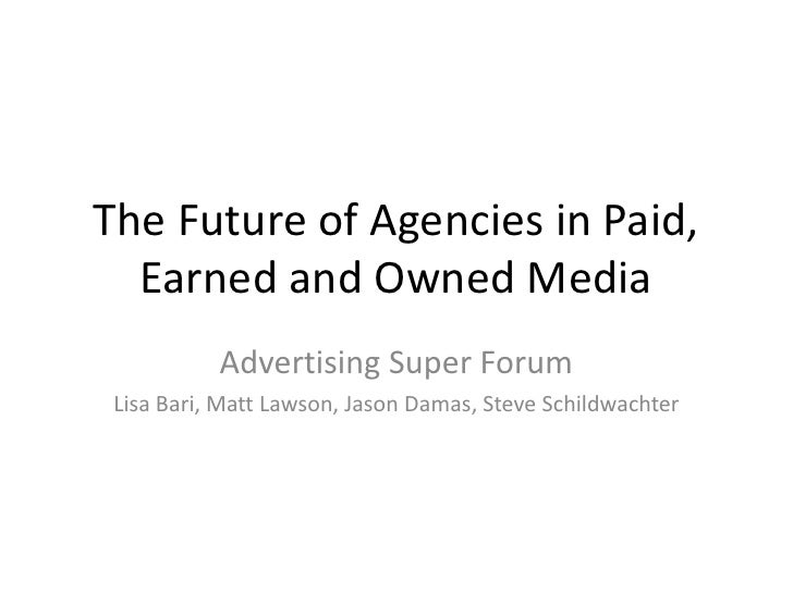 The Future of Agencies in Paid, Earned and Owned Media<br />Advertising Super Forum<br />Lisa Bari, Matt Lawson, Jason Dam...