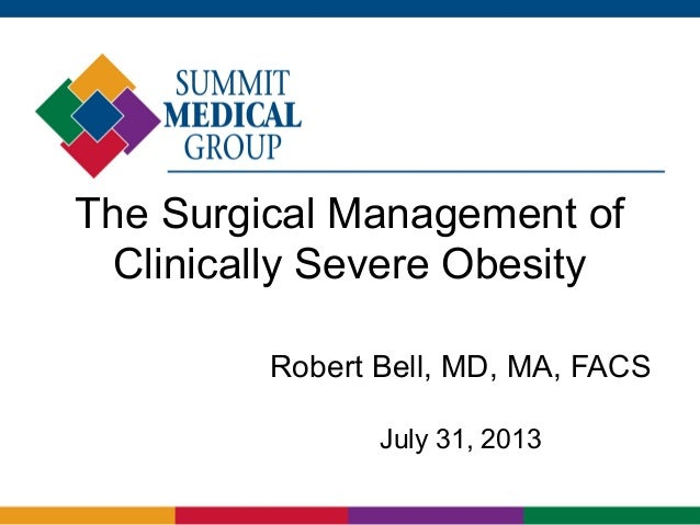 The Surgical Management of Clinically Severe Obesity Robert Bell, MD, MA, FACS July 31, 2013