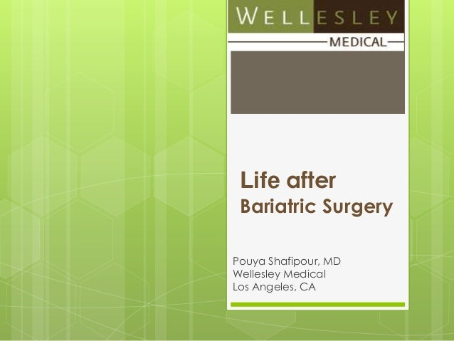 Life after Bariatric Surgery Pouya Shafipour, MD Wellesley Medical Los Angeles, CA