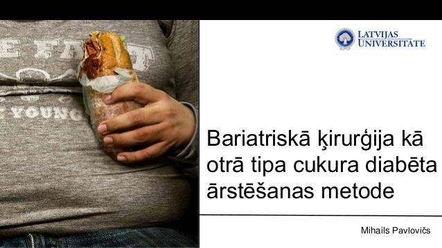 Bariatriskā ķirurģija kā  otrā tipa cukura diabēta  ārstēšanas metode  Mihails Pavlovičs