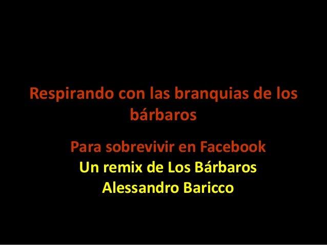 Respirando con las branquias de los bárbaros Para sobrevivir en Facebook Un remix de Los Bárbaros Alessandro Baricco