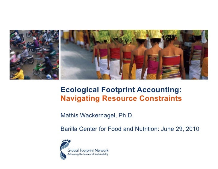 Ecological Footprint Accounting:  Navigating Resource Constraints Mathis Wackernagel, Ph.D.  Barilla Center for Food and N...