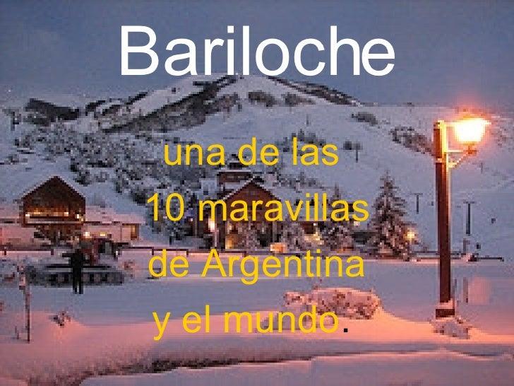 Bariloche <ul><li>una de las  </li></ul><ul><li>10 maravillas </li></ul><ul><li>de Argentina  </li></ul><ul><li>y el mundo...