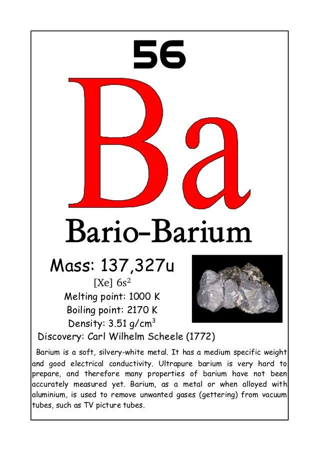 56Bario-BariumMass: 137,327u[Xe]6s2Melting point: 1000 KBoiling point: 2170 KDensity: 3.51 g/cm3Discovery: Carl Wilhelm S...