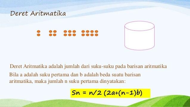 Deret Aritmatika Deret Aritmatika adalah jumlah dari suku-suku pada barisan aritmatika Bila a adalah suku pertama dan b ad...