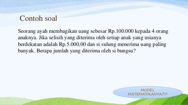 Contoh soal Seorang ayah membagikan uang sebesar Rp.100.000 kepada 4 orang anaknya. Jika selisih yang diterima oleh setiap...