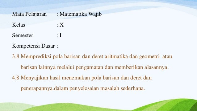 Mata Pelajaran : Matematika Wajib Kelas : X Semester : I Kompetensi Dasar : 3.8 Memprediksi pola barisan dan deret aritmat...