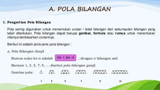 A. POLA BILANGAN 1. Pengertian Pola Bilangan Pola sering digunakan untuk menentukan urutan / letak bilangan dari sekumpula...