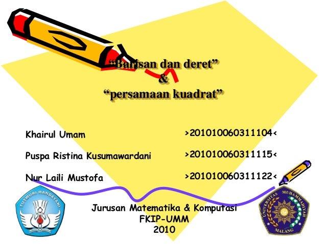 """Barisan dan deret""&""persamaan kuadrat""Khairul UmamPuspa Ristina KusumawardaniNur Laili Mustofa>201010060311104<>201010060..."