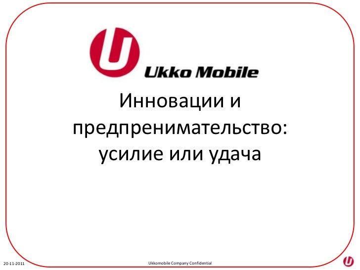 Инновации и             предпренимательство:               усилие или удача20-11-2011          Ukkomobile Company Confiden...