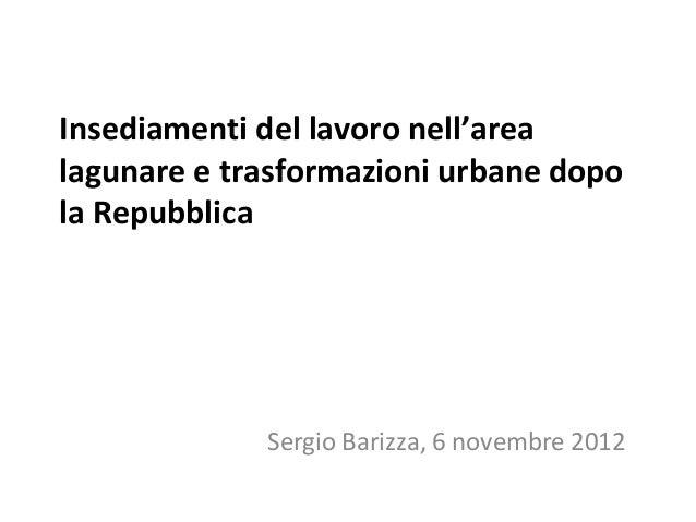 Insediamenti del lavoro nell'arealagunare e trasformazioni urbane dopola Repubblica             Sergio Barizza, 6 novembre...