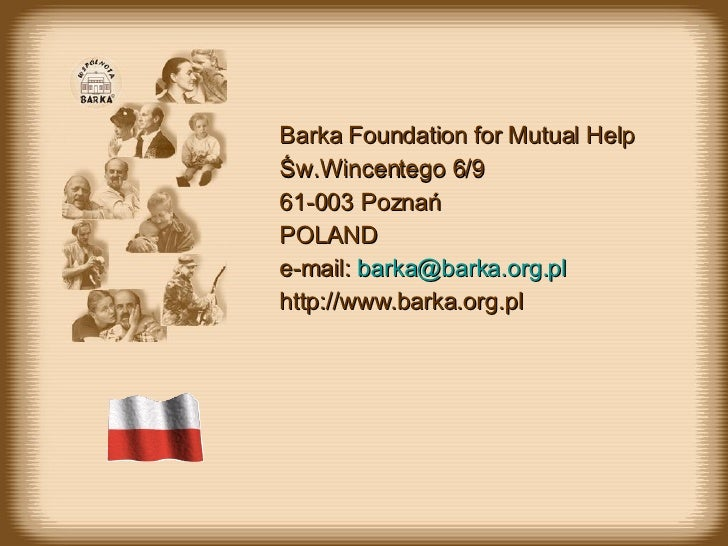Barka Foundation for Mutual Help Św.Wincentego 6/9 61-003 Poznań POLAND e-mail:  [email_address] http://www.barka.org.pl
