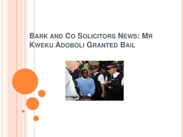 BARK AND CO SOLICITORS NEWS: MRKWEKU ADOBOLI GRANTED BAIL