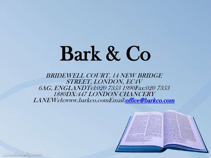 Bark & Co   BRIDEWELL COURT, 14 NEW BRIDGE         STREET, LONDON, EC4V 6AG, ENGLANDTel:020 7353 1990Fax:020 7353     1880...