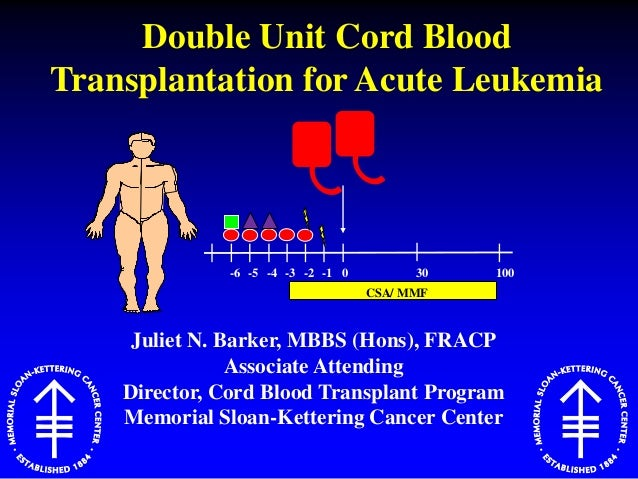 Juliet N. Barker, MBBS (Hons), FRACP Associate Attending Director, Cord Blood Transplant Program Memorial Sloan-Kettering ...