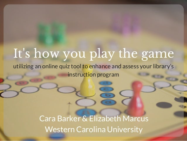 It's how you play the game Cara Barker & Elizabeth Marcus Western Carolina University utilizing an online quiz tool to enh...