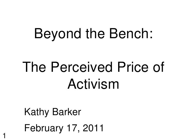 Beyond the Bench:    The Perceived Price of          Activism    Kathy Barker    February 17, 20111