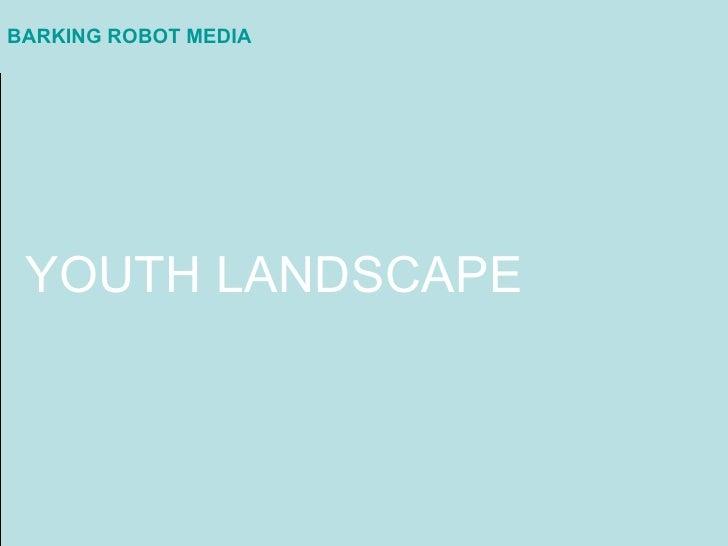 BARKING ROBOT MEDIA <ul><li>YOUTH LANDSCAPE </li></ul>