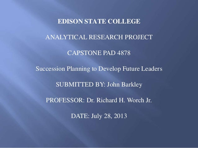 EDISON STATE COLLEGE ANALYTICAL RESEARCH PROJECT CAPSTONE PAD 4878 Succession Planning to Develop Future Leaders SUBMITTED...