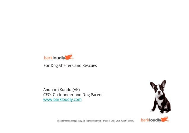 For Dog Shelters and RescuesAnupam Kundu (AK)CEO, Co-founder and Dog Parentwww.barkloudly.com       Confidential and Propr...