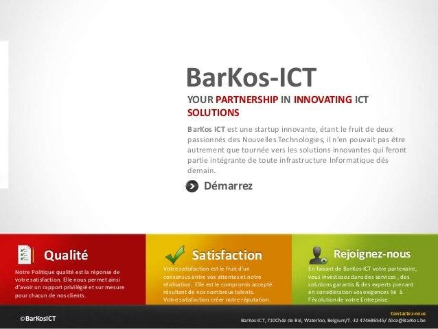 ©BarKosICT BarKos-ICT BarKos ICT est une startup innovante, étant le fruit de deux passionnés des Nouvelles Technologies, ...
