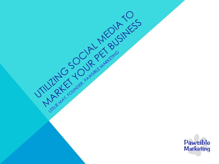 UTILIZING SOCIAL MEDIA TO MARKET YOUR PET BUSINESS LESLIE MAY, FOUNDER, PAWSIBLE MARKETING