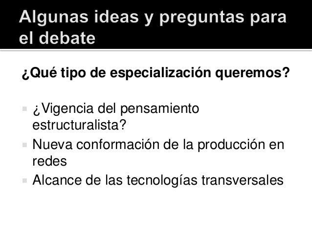¿Qué tipo de especialización queremos?  ¿Vigencia del pensamiento estructuralista?  Nueva conformación de la producción ...