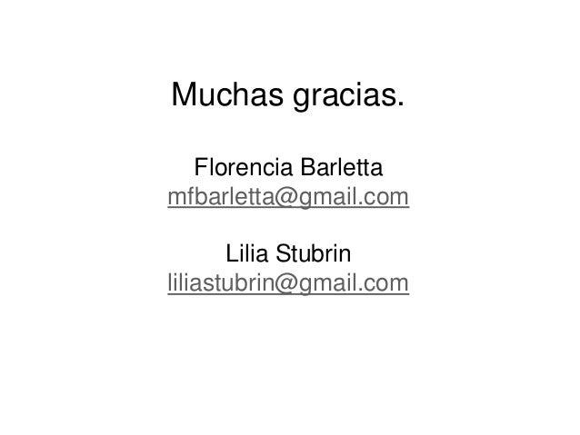 Muchas gracias. Florencia Barletta mfbarletta@gmail.com Lilia Stubrin liliastubrin@gmail.com