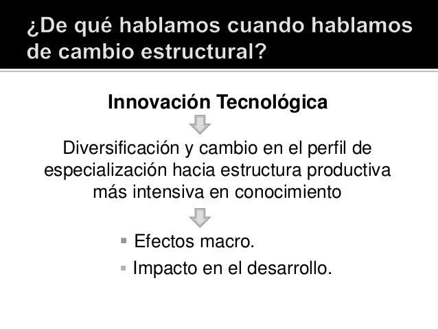 Innovación Tecnológica Diversificación y cambio en el perfil de especialización hacia estructura productiva más intensiva ...