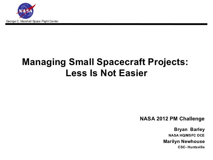 Managing Small Spacecraft Projects:  Less Is Not Easier NASA 2012 PM Challenge   Bryan  Barley NASA HQ/MSFC OCE Marilyn Ne...