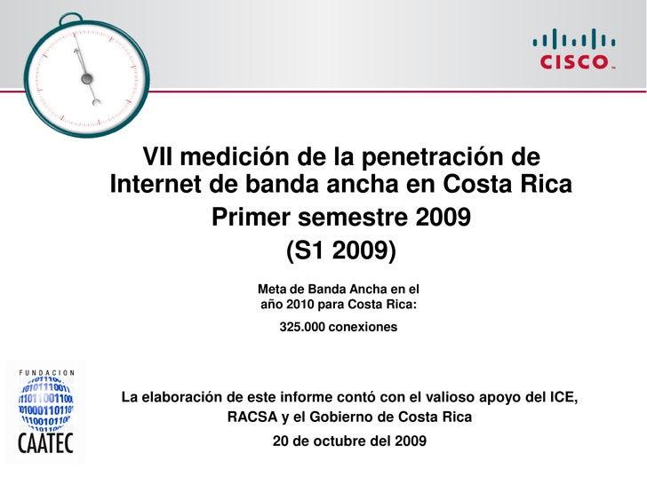 VII medición de la penetración de Internet de banda ancha en Costa Rica          Primer semestre 2009                (S1 2...