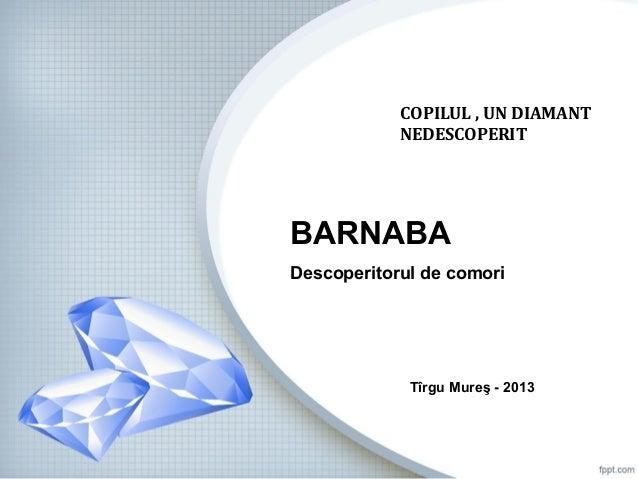 COPILUL , UN DIAMANT NEDESCOPERIT  BARNABA Descoperitorul de comori  Tîrgu Mureş - 2013