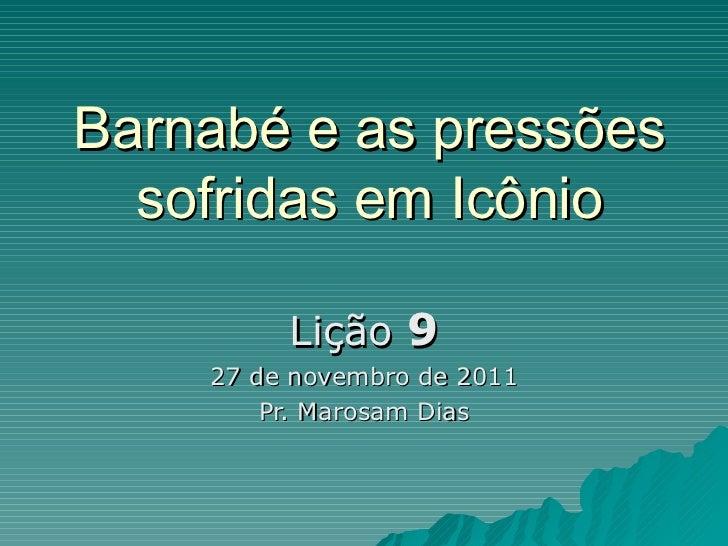 Barnabé e as pressões sofridas em Icônio Lição  9 27 de novembro de 2011 Pr. Marosam Dias
