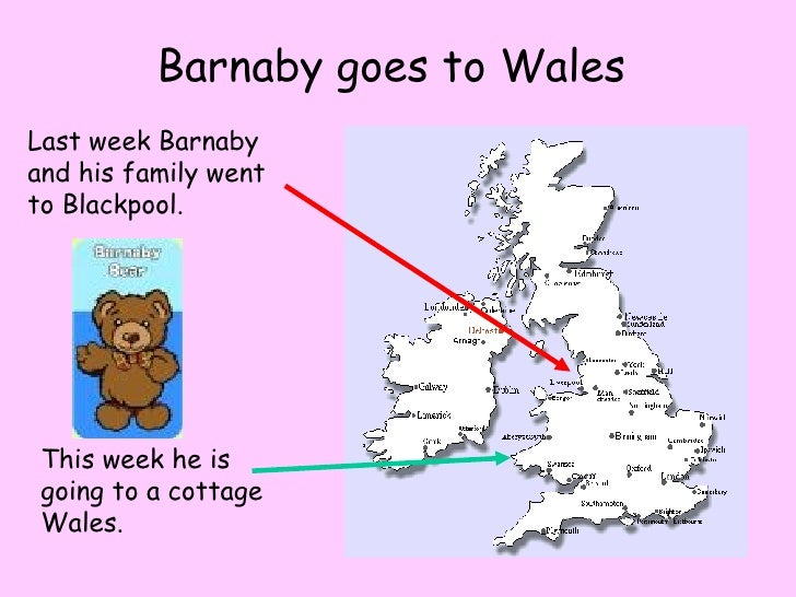 Barnaby goes to Wales Last week Barnaby and his family went to Blackpool. This week he is going to a cottage Wales.