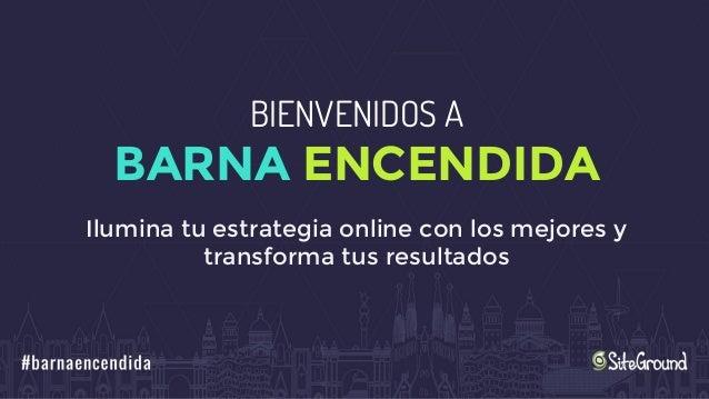 BIENVENIDOS A BARNA ENCENDIDA Ilumina tu estrategia online con los mejores y transforma tus resultados