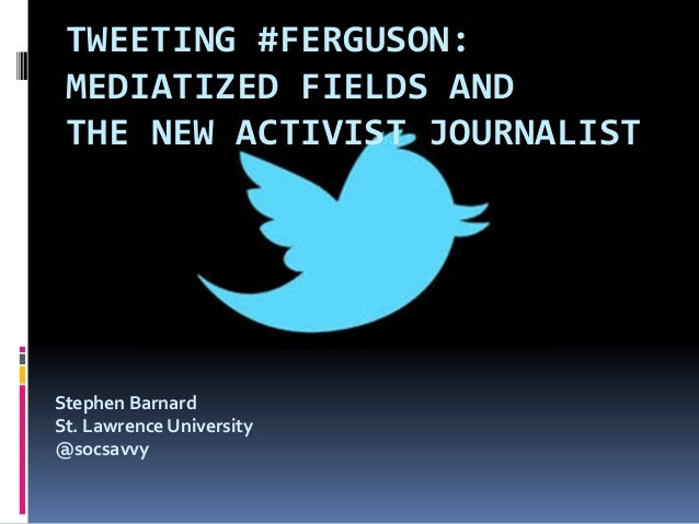 TWEETING #FERGUSON: MEDIATIZED FIELDS AND THE NEW ACTIVIST JOURNALIST Stephen Barnard St. Lawrence University @socsavvy