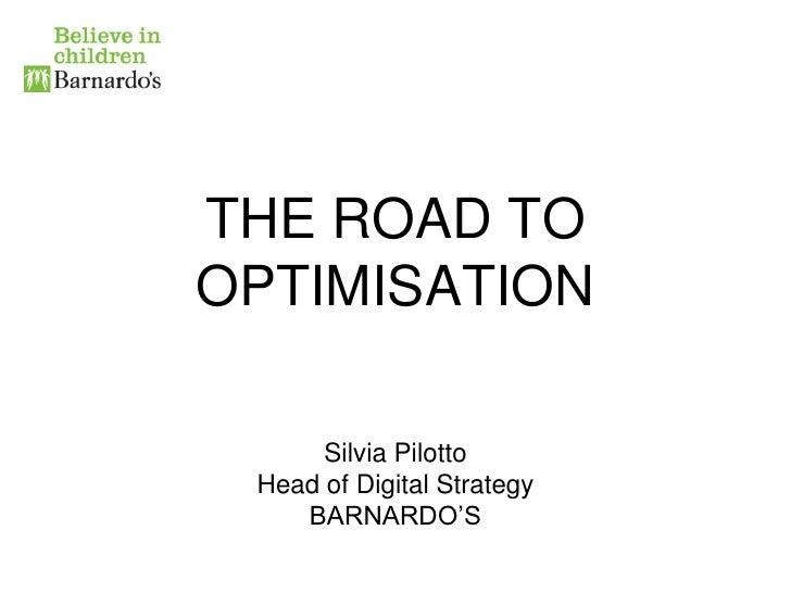THE ROAD TOOPTIMISATION      Silvia Pilotto Head of Digital Strategy    BARNARDO'S