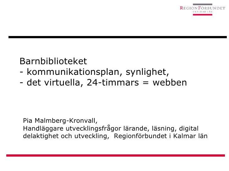 Barnbiblioteket - kommunikationsplan, synlighet,  - det virtuella, 24-timmars = webben Pia Malmberg-Kronvall,  Handläggare...