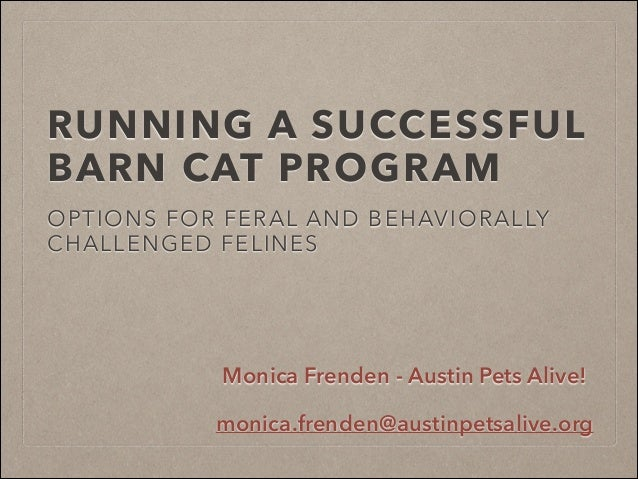 RUNNING A SUCCESSFUL BARN CAT PROGRAM OPTIONS FOR FERAL AND BEHAVIORALLY CHALLENGED FELINES Monica Frenden - Austin Pets A...