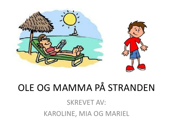OLE OG MAMMA PÅ STRANDEN <br />SKREVET AV: <br />KAROLINE, MIA OG MARIEL<br />