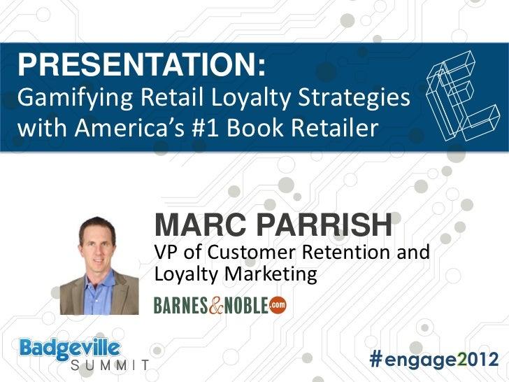 PRESENTATION:Gamifying Retail Loyalty Strategieswith America's #1 Book Retailer            MARC PARRISH            VP of C...