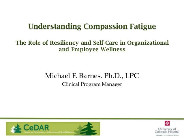 Understanding Compassion Fatigue The Role of Resiliency and Self-Care in Organizational and Employee Wellness  Michael F. ...